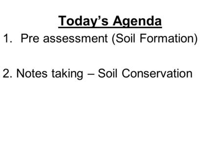 Today's Agenda 1.Pre assessment (Soil Formation) 2. Notes taking – Soil Conservation.