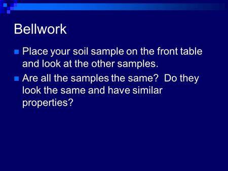 Bellwork Place your soil sample on the front table and look at the other samples. Are all the samples the same? Do they look the same and have similar.
