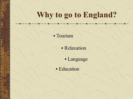 Why to go to England?  Tourism  Relaxation  Language  Education.