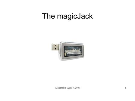 Alan Baker April 7, 20091 The magicJack. Alan Baker April 7, 20092 The magicJack ● What is it? ● Demo 1 – receive a call ● What's included? ● Features.