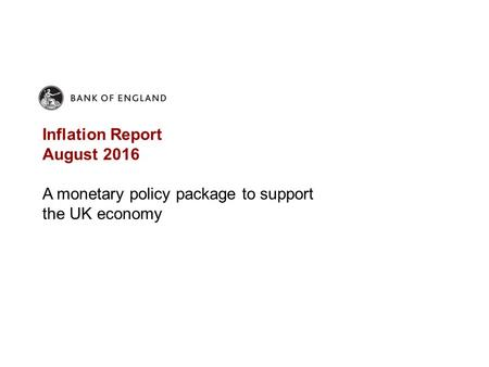Inflation Report August 2016 A monetary policy package to support the UK economy.