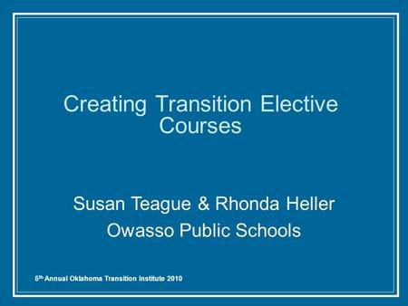 5 th Annual Oklahoma Transition Institute 2010 Creating Transition Elective Courses Susan Teague & Rhonda Heller Owasso Public Schools.