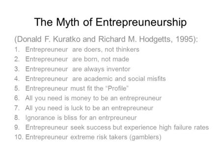The Myth of Entrepreuneurship (Donald F. Kuratko and Richard M. Hodgetts, 1995): 1.Entrepreuneur are doers, not thinkers 2.Entrepreuneur are born, not.