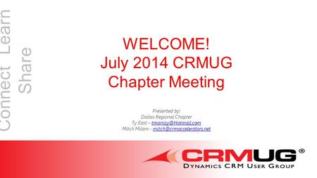 Connect Learn Share WELCOME! July 2014 CRMUG Chapter Meeting Presented by: Dallas Regional Chapter Ty East – Mitch.