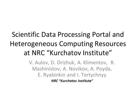 "Scientific Data Processing Portal and Heterogeneous Computing Resources at NRC ""Kurchatov Institute"" V. Aulov, D. Drizhuk, A. Klimentov, R. Mashinistov,"