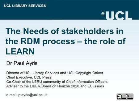 UCL LIBRARY SERVICES The Needs of stakeholders in the RDM process – the role of LEARN Dr Paul Ayris Director of UCL Library Services and UCL Copyright.
