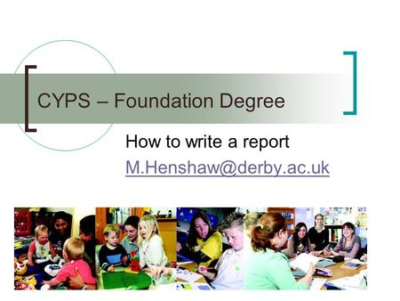 CYPS – Foundation Degree How to write a report