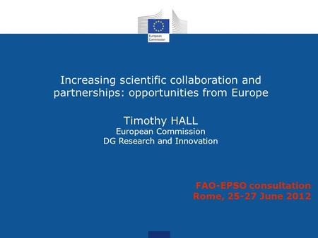 Increasing scientific collaboration and partnerships: opportunities from Europe Timothy HALL European Commission DG Research and Innovation FAO-EPSO consultation.