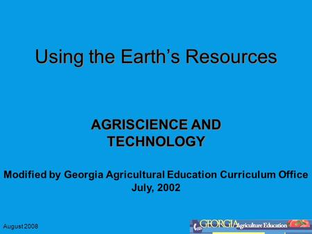 August 2008 Using the Earth's Resources AGRISCIENCE AND TECHNOLOGY Modified by Georgia Agricultural Education Curriculum Office July, 2002.