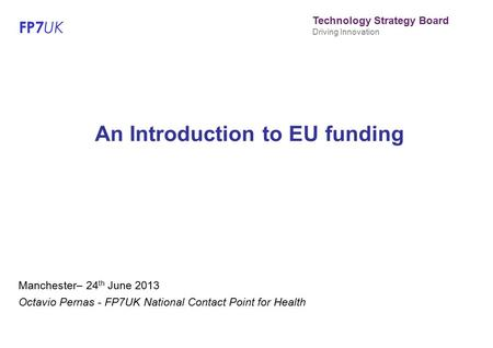 FP7 UK Technology Strategy Board Driving Innovation An Introduction to EU funding Manchester– 24 th June 2013 Octavio Pernas - FP7UK National Contact Point.