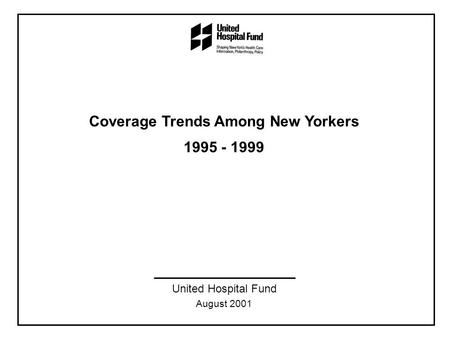 Coverage Trends Among New Yorkers 1995 - 1999 United Hospital Fund August 2001.