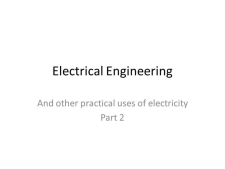 Electrical Engineering And other practical uses of electricity Part 2.