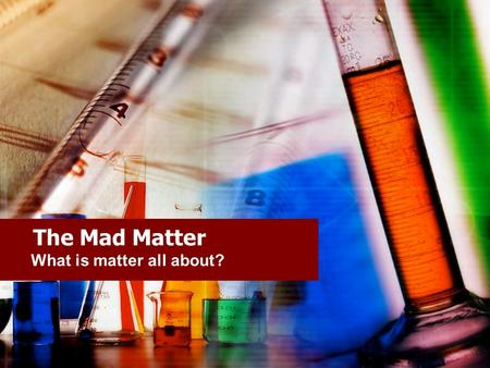 The Mad Matter What is matter all about?. Matter Our entire physical world is made of matter. Matter is anything that occupies space and has mass.