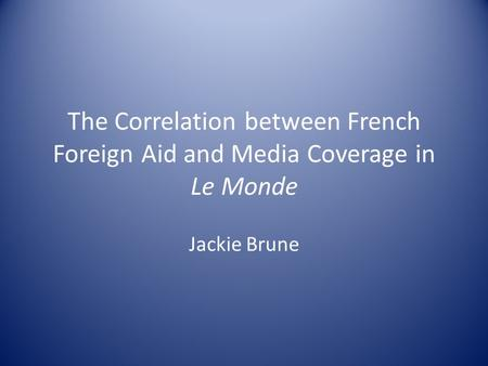 The Correlation between French Foreign Aid and Media Coverage in Le Monde Jackie Brune.