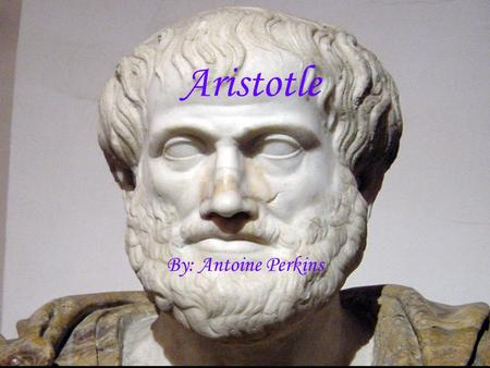 Aristotle By: Antoine Perkins. Country of Origin Aristotle was born circa 384 B.C in Stagira, a small town on the northern coast of Greece. Stagira was.
