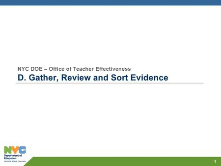 NYC DOE – Office of Teacher Effectiveness D. Gather, Review and Sort Evidence 1.