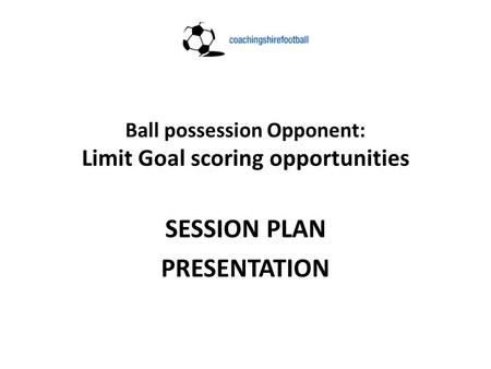 Ball possession Opponent: Limit Goal scoring opportunities SESSION PLAN PRESENTATION.