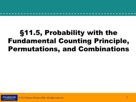 © 2010 Pearson Prentice Hall. All rights reserved. 1 §11.5, Probability with the Fundamental Counting Principle, Permutations, and Combinations.