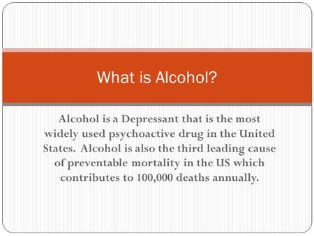 Alcohol is a Depressant that is the most widely used psychoactive drug in the United States. Alcohol is also the third leading cause of preventable mortality.