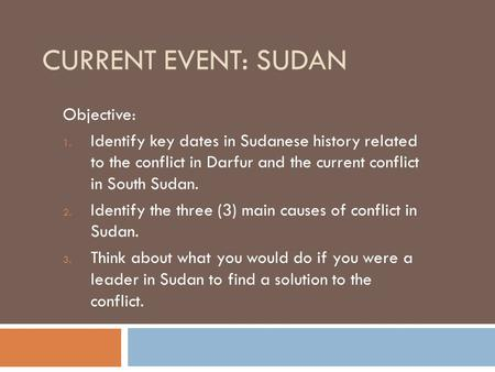 CURRENT EVENT: SUDAN Objective: 1. Identify key dates in Sudanese history related to the conflict in Darfur and the current conflict in South Sudan. 2.