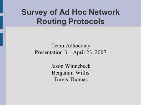 Survey of Ad Hoc Network Routing Protocols Team Adhocracy Presentation 3 – April 23, 2007 Jason Winnebeck Benjamin Willis Travis Thomas.