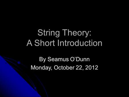 String Theory: A Short Introduction By Seamus O'Dunn Monday, October 22, 2012.