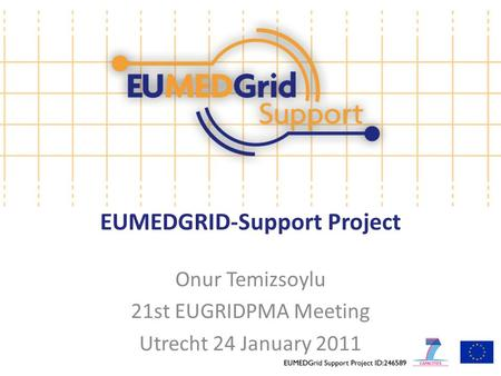 EUMEDGRID-Support Project Onur Temizsoylu 21st EUGRIDPMA Meeting Utrecht 24 January 2011.