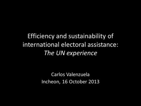 Efficiency and sustainability of international electoral assistance: The UN experience Carlos Valenzuela Incheon, 16 October 2013.