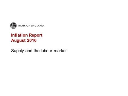 Inflation Report August 2016 Supply and the labour market.