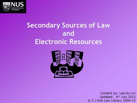 Secondary Sources of Law and Electronic Resources Content by: Lee Su-Lin Updated: 6 th July 2012 © C J Koh Law Library 2004-12.