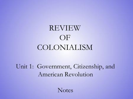 REVIEW OF COLONIALISM Unit 1: Government, Citizenship, and American Revolution Notes.