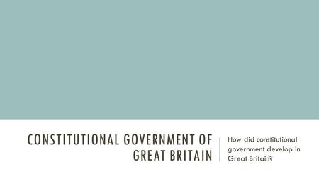 CONSTITUTIONAL GOVERNMENT OF GREAT BRITAIN How did constitutional government develop in Great Britain?