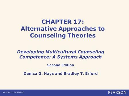 CHAPTER 17: Alternative Approaches to Counseling Theories Developing Multicultural Counseling Competence: A Systems Approach Second Edition Danica G. Hays.