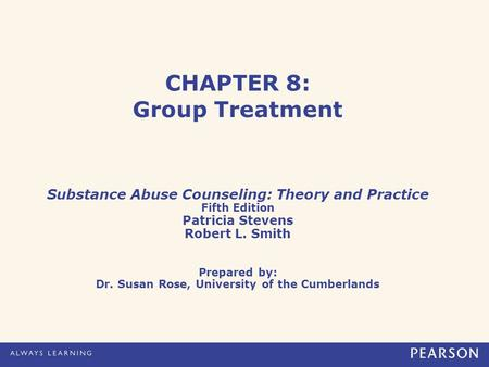 CHAPTER 8: Group Treatment Substance Abuse Counseling: Theory and Practice Fifth Edition Patricia Stevens Robert L. Smith Prepared by: Dr. Susan Rose,