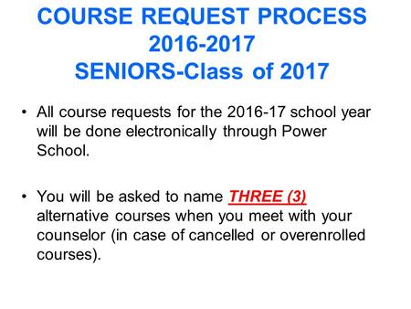 COURSE REQUEST PROCESS 2016-2017 SENIORS-Class of 2017 All course requests for the 2016-17 school year will be done electronically through Power School.
