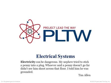 Electrical Systems © 2010 Project Lead The Way, Inc.Civil Engineering and Architecture Electricity can be dangerous. My nephew tried to stick a penny into.