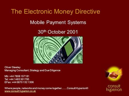 The Electronic Money Directive Mobile Payment Systems 30 th October 2001 Oliver Steeley Managing Consultant, Strategy and Due Diligence Mb: +44 7808 157181.