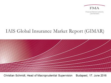 IAIS Global Insurance Market Report (GIMAR) Christian Schmidt, Head of Macroprudential SupervisionBudapest, 17. June 2016.