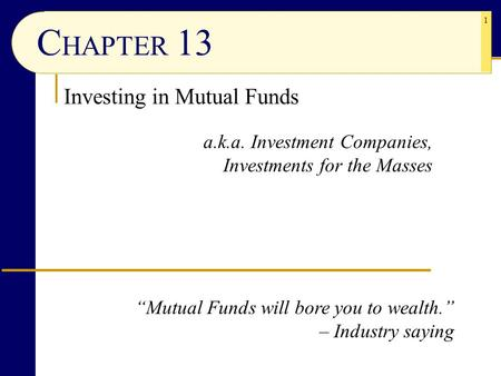 "1 C HAPTER 13 Investing in <strong>Mutual</strong> <strong>Funds</strong> a.k.a. Investment Companies, Investments for the Masses ""<strong>Mutual</strong> <strong>Funds</strong> will bore you to wealth."" – Industry saying."