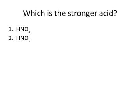 Which is the stronger acid? 1.HNO 2 2.HNO 3. Which is the stronger base? 1.NO 2 - 2.NO 3 -