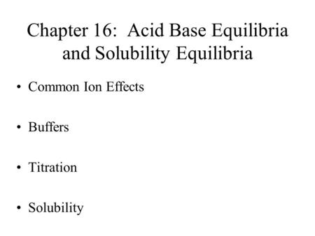 Chapter 16: Acid Base Equilibria and Solubility Equilibria Common Ion Effects Buffers Titration Solubility.