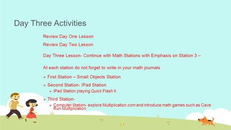 Day Three Activities Review Day One Lesson Review Day Two Lesson Day Three Lesson- Continue with Math Stations with Emphasis on Station 3 – At each station.