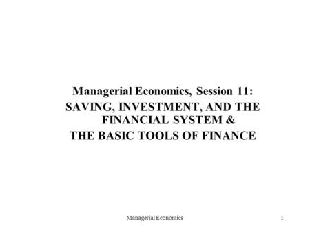 Managerial Economics1 Managerial Economics, Session 11: SAVING, INVESTMENT, AND THE FINANCIAL SYSTEM & THE BASIC TOOLS OF FINANCE.