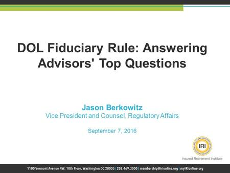 DOL Fiduciary Rule: Answering Advisors' Top Questions Jason Berkowitz Vice President and Counsel, Regulatory Affairs September 7, 2016.