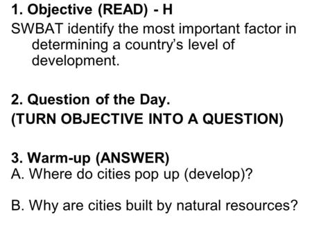 1. Objective (READ) - H SWBAT identify the most important factor in determining a country's level of development. 2. Question of the Day. (TURN OBJECTIVE.
