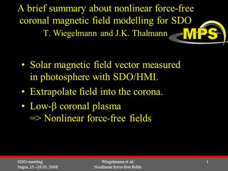 SDO-meeting Napa, 25.-28.03. 2008 Wiegelmann et al: Nonlinear force-free fields 1 A brief summary about nonlinear force-free coronal magnetic field modelling.