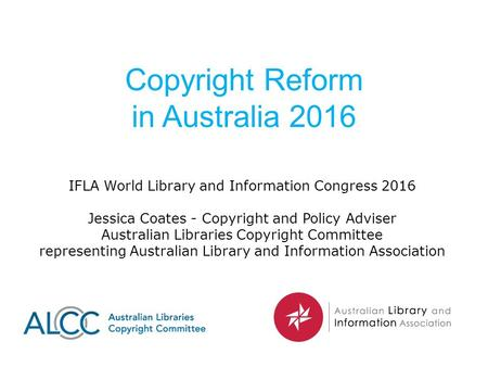 Copyright Reform in Australia 2016 IFLA World Library and Information Congress 2016 Jessica Coates - Copyright and Policy Adviser Australian Libraries.