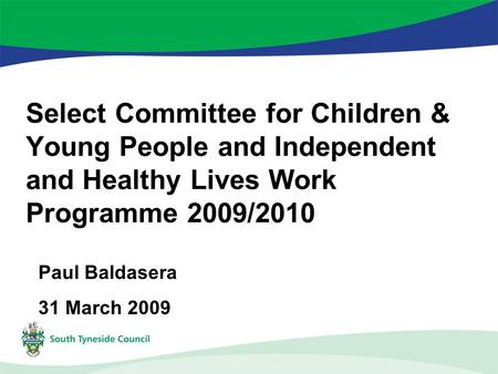 Select Committee for Children & Young People and Independent and Healthy Lives Work Programme 2009/2010 Paul Baldasera 31 March 2009.