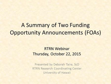 RTRN Webinar Thursday, October 22, 2015 Presented by Deborah Taira, ScD RTRN Research Coordinating Center University of Hawaii A Summary of Two Funding.