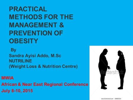PRACTICAL METHODS FOR THE MANAGEMENT & PREVENTION OF OBESITY By Sandra Ayisi Addo, M.Sc NUTRILINE (Weight Loss & Nutrition Centre) MWIA African & Near.
